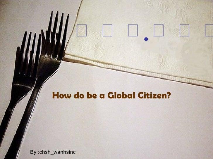  <ul><li>How do be a Global Citizen? </li></ul>By :chsh_wanhsinc
