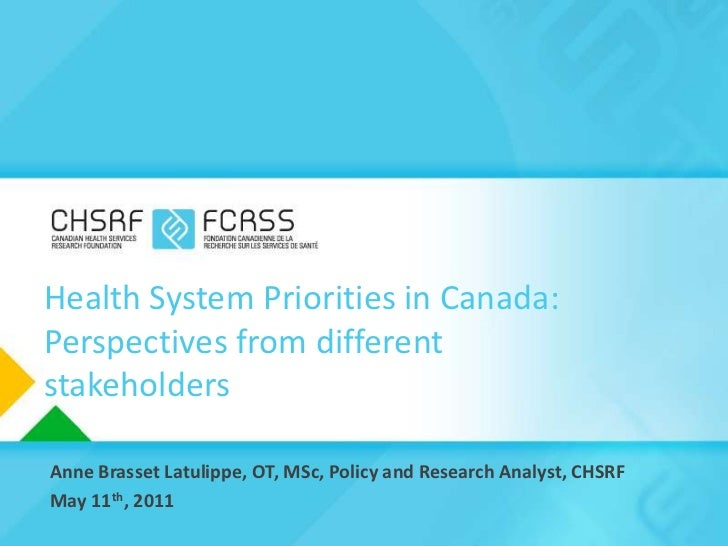 Health System Priorities in Canada: Perspectives from different stakeholders<br />Anne Brasset Latulippe, OT, MSc, Policy ...