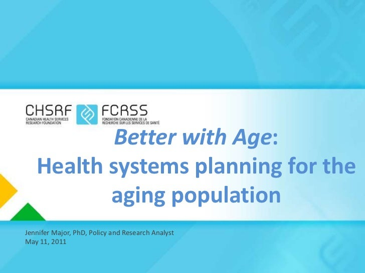 Better with Age: Health systems planning for the aging population<br />Jennifer Major, PhD, Policy and Research Analyst <b...