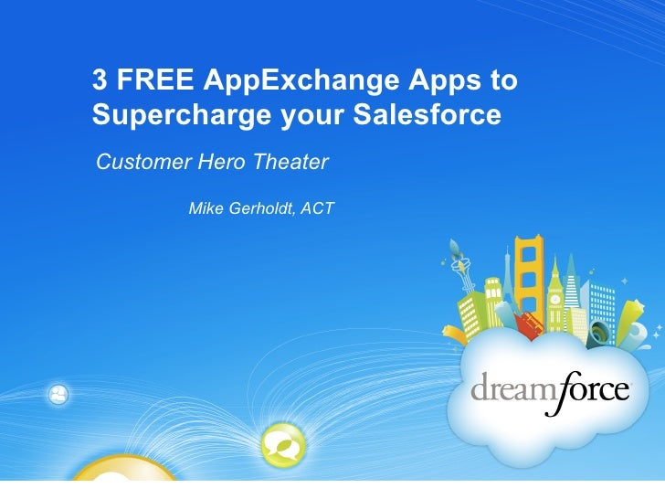 3 FREE AppExchange Apps toSupercharge your SalesforceCustomer Hero Theater        Mike Gerholdt, ACT