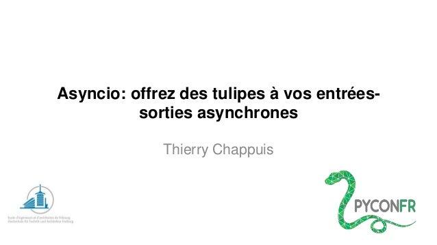 Asyncio: offrezdes tulipesà vosentrées- sorties asynchrones  Thierry Chappuis