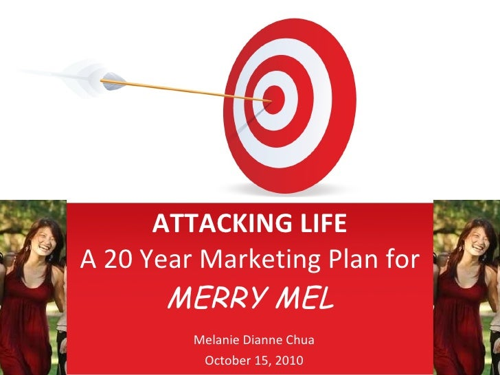 ATTACKING LIFE A 20 Year Marketing Plan for  MERRY MEL Melanie Dianne Chua October 15, 2010