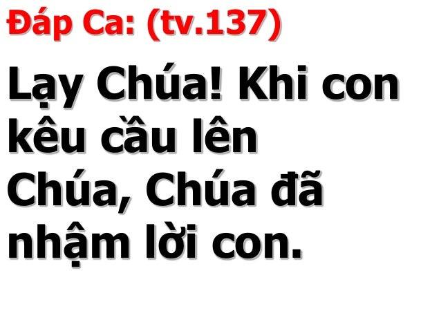 Đáp Ca: (tv.137) Lạy Chúa! Khi con kêu cầu lên Chúa, Chúa đã nhậm lời con.