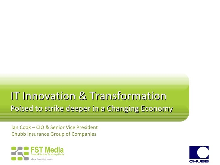 IT Innovation & Transformation Poised to strike deeper in a Changing Economy Ian Cook – CIO & Senior Vice President Chubb ...