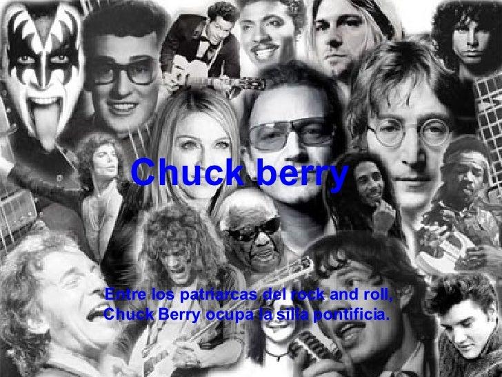 Chuck berry Entre los patriarcas del rock and roll, Chuck Berry ocupa la silla pontificia.