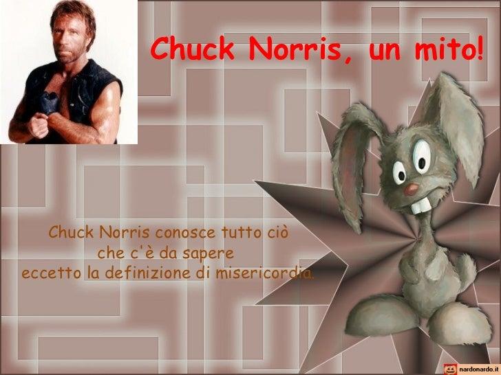 Chuck Norris, un mito!   Chuck Norris conosce tutto ciò          che cè da sapereeccetto la definizione di misericordia.