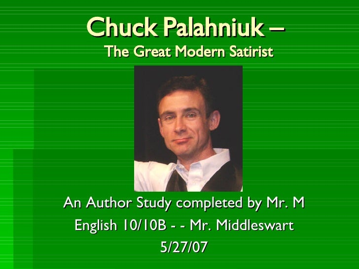 Chuck Palahniuk –  The Great Modern Satirist An Author Study completed by Mr. M English 10/10B - - Mr. Middleswart 5/27/07