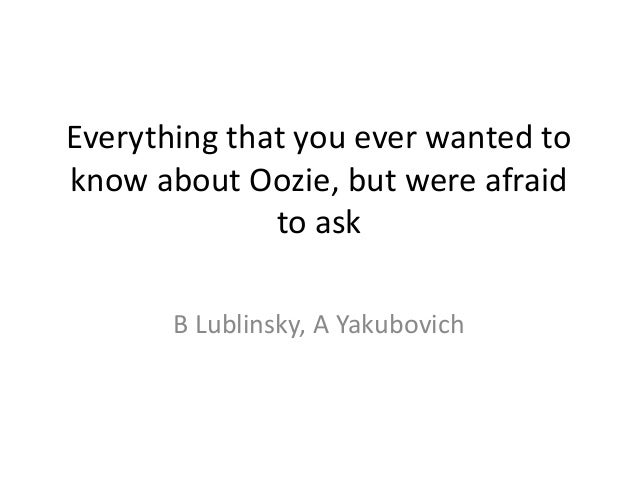 Everything that you ever wanted toknow about Oozie, but were afraid              to ask       B Lublinsky, A Yakubovich
