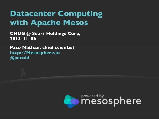 Datacenter Computing with Apache Mesos CHUG @ Sears Holdings Corp, 2013-11-06 Paco Nathan, chief scientist http://Mesosphe...