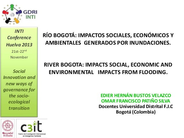 INTI Conference Huelva 2013  RÍO BOGOTÁ: IMPACTOS SOCIALES, ECONÓMICOS Y AMBIENTALES GENERADOS POR INUNDACIONES.  21st-22n...