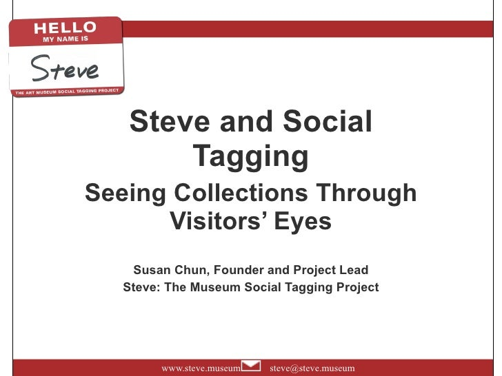 Steve and Social Tagging Seeing Collections Through Visitors' Eyes Susan Chun, Founder and Project Lead Steve: The Museum ...