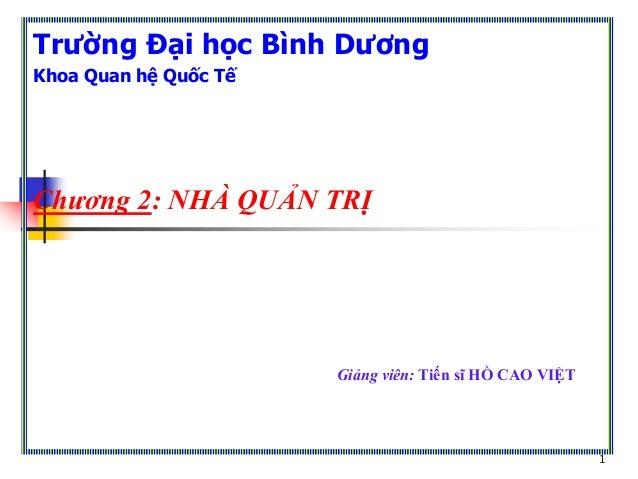 1 Trường Đại học Bình Dương Khoa Quan hệ Quốc Tế Chương 2: NHÀ QUẢN TRỊ Giảng viên: Tiến sĩ HỒ CAO VIỆT