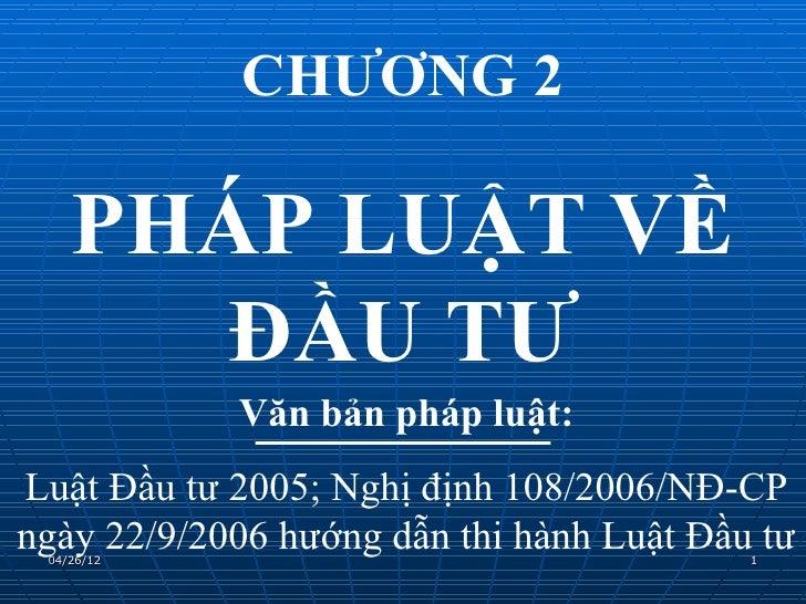 CHƯƠNG 2    PHÁP LUẬT VỀ       ĐẦU TƯ            Văn bản pháp luật:Luật Đầu tư 2005; Nghị định 108/2006/NĐ-CPngày 22/9/200...