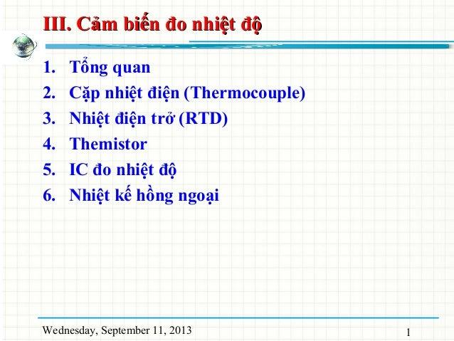 Wednesday, September 11, 2013 1 III. Cảm biến đo nhiệt độIII. Cảm biến đo nhiệt độ 1. Tổng quan 2. Cặp nhiệt điện (Thermoc...