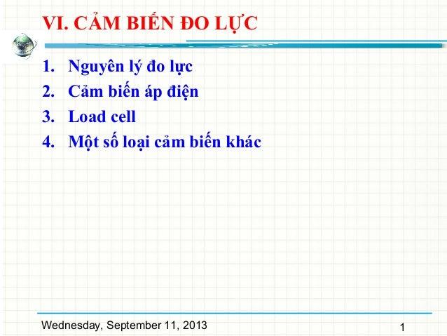 Wednesday, September 11, 2013 1 VI. CẢM BIẾN ĐO LỰC 1. Nguyên lý đo lực 2. Cảm biến áp điện 3. Load cell 4. Một số loại cả...