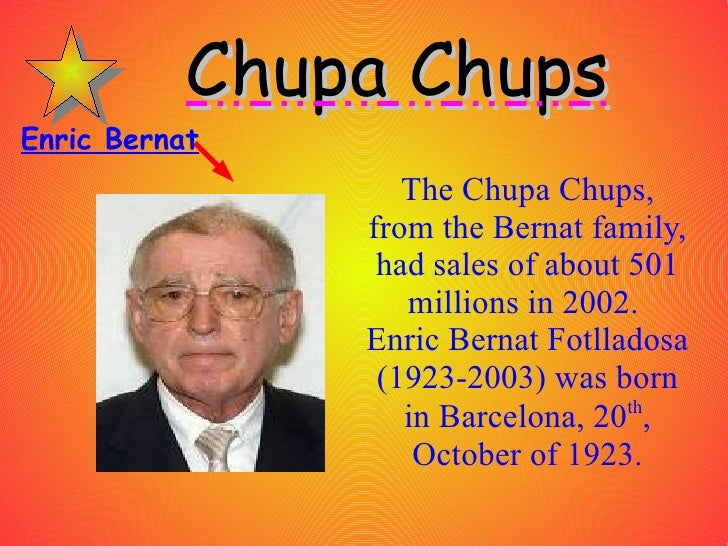 The Chupa Chups, from the Bernat family, had sales of about 501 millions in 2002.  Enric Bernat Fotlladosa (1923-2003) was...