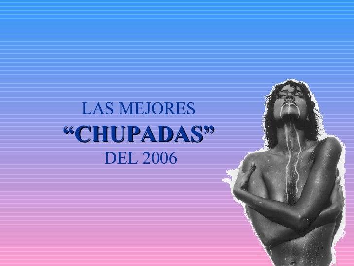 """LAS MEJORES  """" CHUPADAS""""   DEL 2006"""