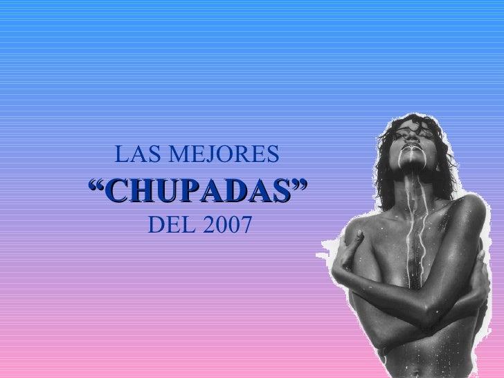 """LAS MEJORES  """" CHUPADAS""""   DEL 2007"""