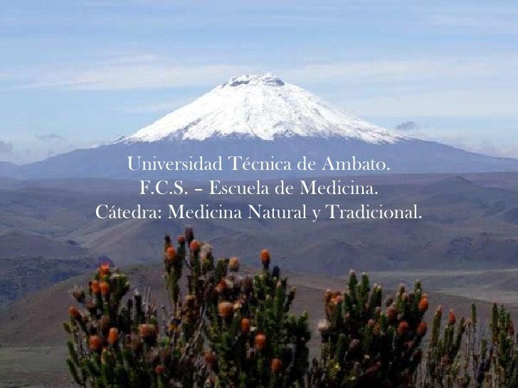 Universidad Técnica de Ambato.     F.C.S. – Escuela de Medicina.Cátedra: Medicina Natural y Tradicional.