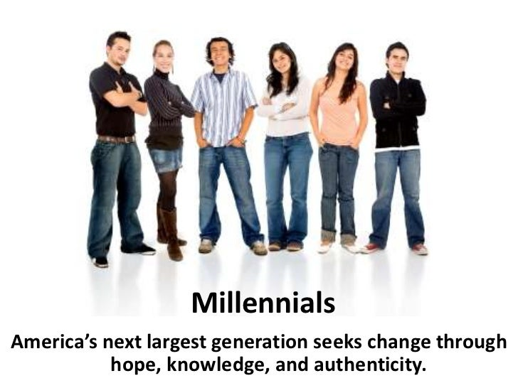 MillennialsAmerica's next largest generation seeks change through           hope, knowledge, and authenticity.