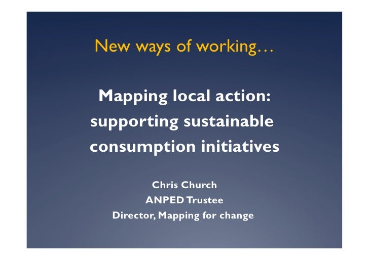 New ways of working…   Mapping local action: supporting sustainable consumption initiatives            Chris Church       ...
