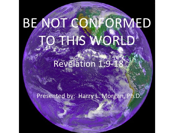 BE NOT CONFORMED TO THIS WORLD Revelation 1:9-18 Presented by:  Harry L. Morgan, Ph.D.
