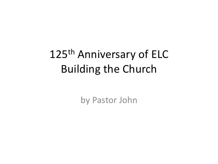 125th Anniversary of ELC  Building the Church      by Pastor John