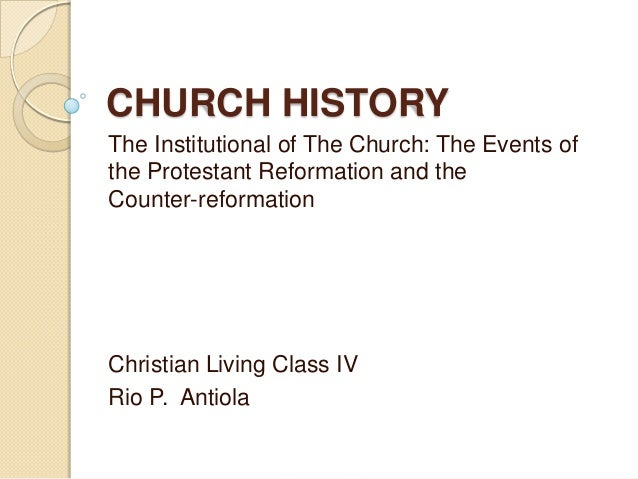 CHURCH HISTORY The Institutional of The Church: The Events of the Protestant Reformation and the Counter-reformation  Chri...