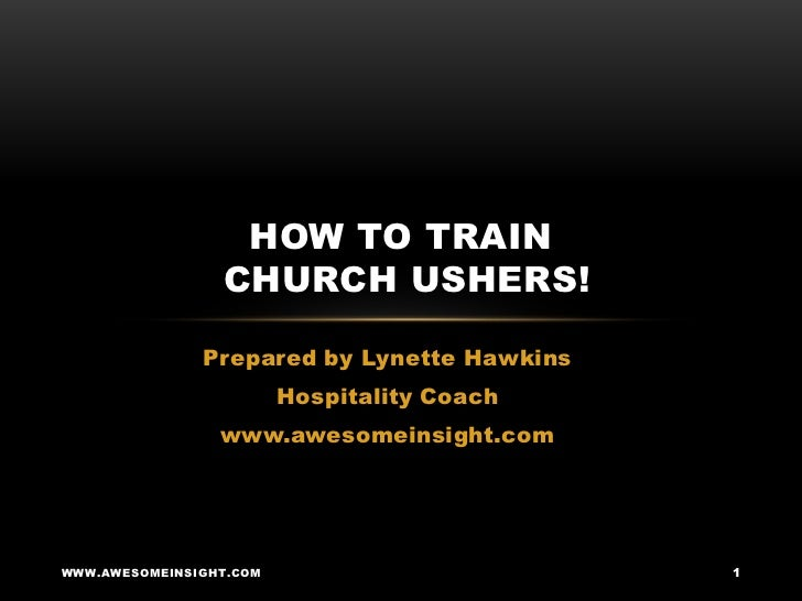 HOW TO TRAIN                 CHURCH USHERS!               Prepared by Lynette Hawkins                         Hospitality ...