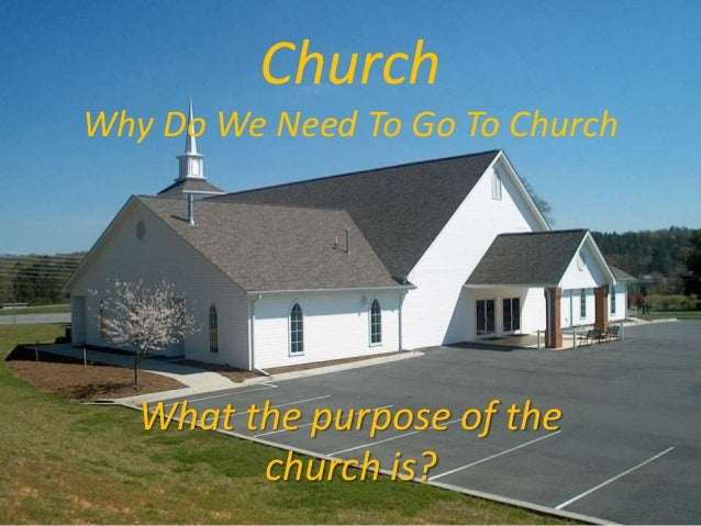 Church Why Do We Need To Go To Church  What the purpose of the church is?