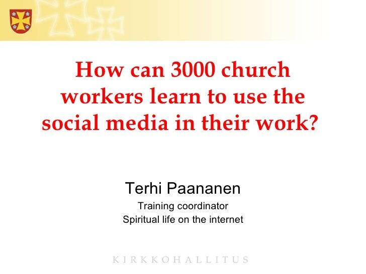 How can 3000 church workers learn to use the social media in their work?  Terhi Paananen Training coordinator Spiritual li...