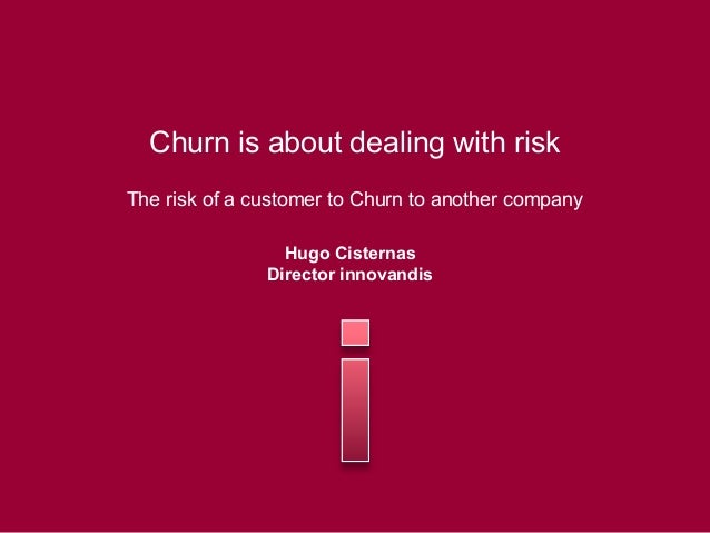 Churn is about dealing with risk The risk of a customer to Churn to another company Hugo Cisternas Director innovandis