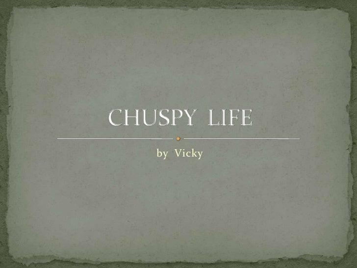 CHUSPY  LIFE