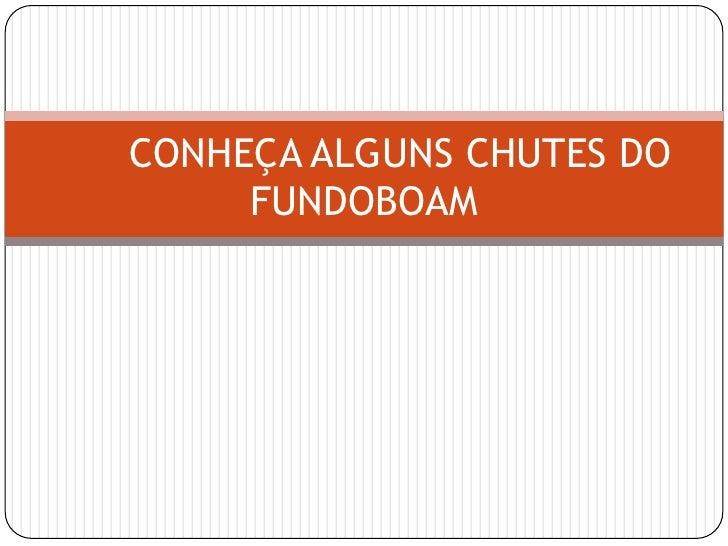 CONHEÇA ALGUNS CHUTES DO FUNDOBOAM<br />