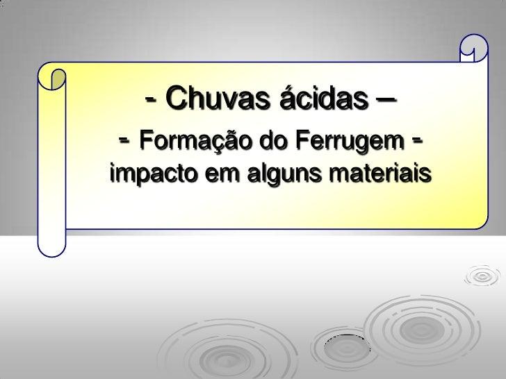 - Chuvas ácidas –- Formação do Ferrugem -impacto em alguns materiais