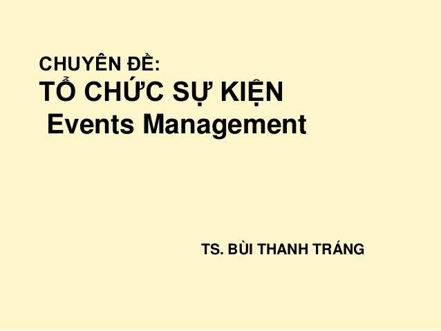 CHUYÊN ĐỀ:TỔ CHỨC SỰ KIỆNEvents Management             TS. BÙI THANH TRÁNG