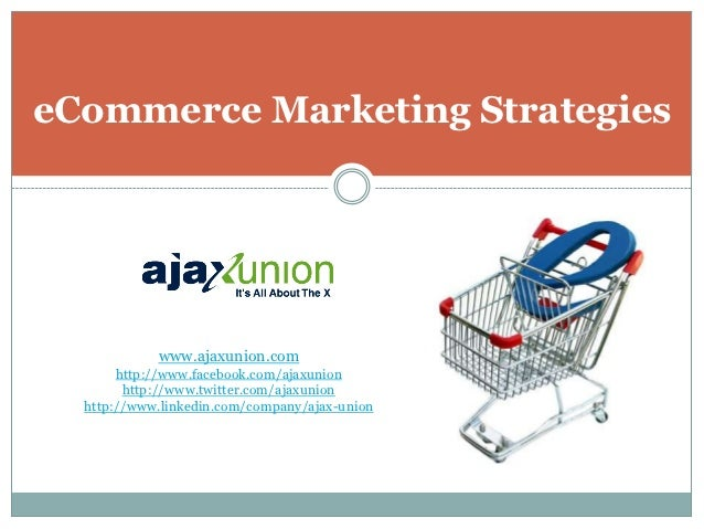 eCommerce Marketing Strategies            www.ajaxunion.com       http://www.facebook.com/ajaxunion        http://www.twit...