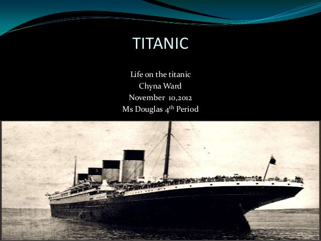 TITANIC Life on the titanic    Chyna Ward November 10,2012Ms Douglas 4th Period