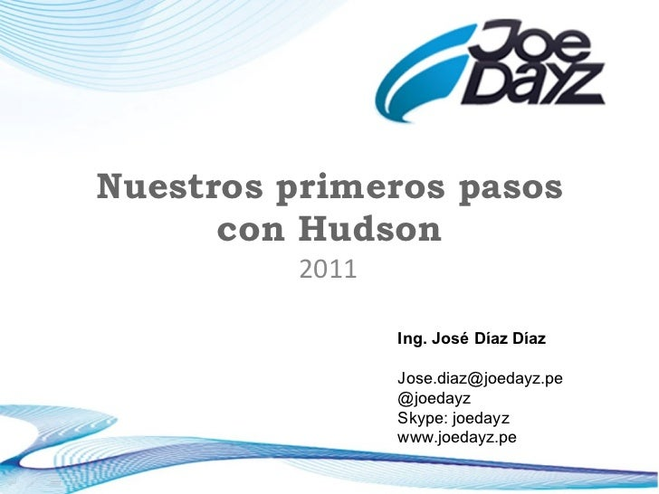 Nuestros primeros pasos con Hudson 2011 Ing. José Díaz Díaz [email_address] @joedayz Skype: joedayz www.joedayz.pe