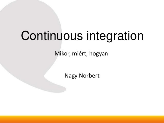 Continuous integration      Mikor, miért, hogyan         Nagy Norbert