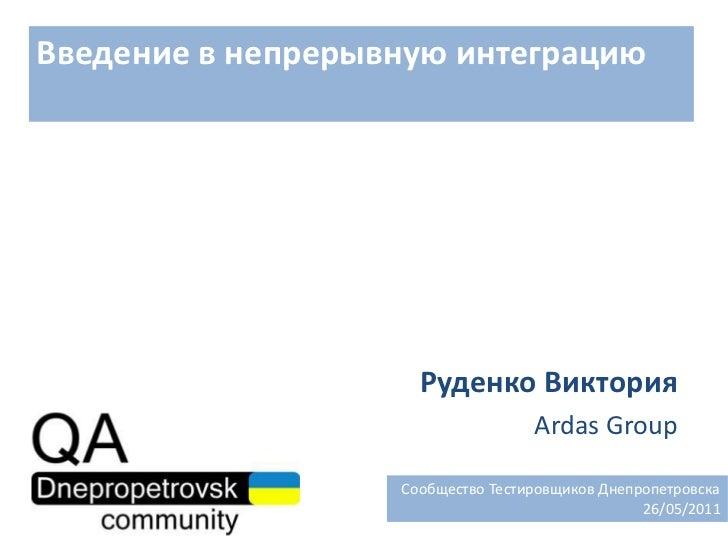 Введение в непрерывную интеграцию<br />Руденко Виктория<br />Ardas Group<br />  Сообщество Тестировщиков Днепропетровска<b...