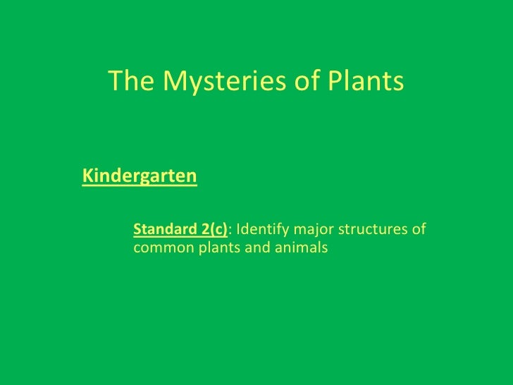 The Mysteries of Plants  Kindergarten       Standard 2(c): Identify major structures of      common plants and animals