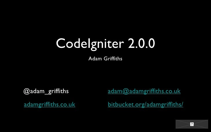 CodeIgniter 2.0.0 <ul><li>Adam Griffiths </li></ul>@adam_griffiths adamgriffiths.co.uk [email_address] bitbucket.org/adamg...