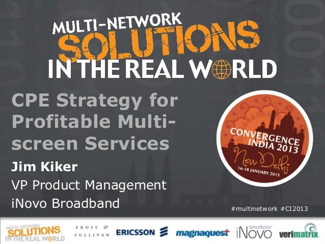 CPE Strategy forProfitable Multi-screen ServicesJim KikerVP Product ManagementiNovo Broadband         #multinetwork #CI2013