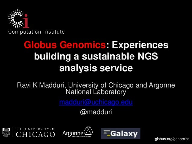 globus.org/genomics Globus Genomics: Experiences building a sustainable NGS analysis service Ravi K Madduri, University of...