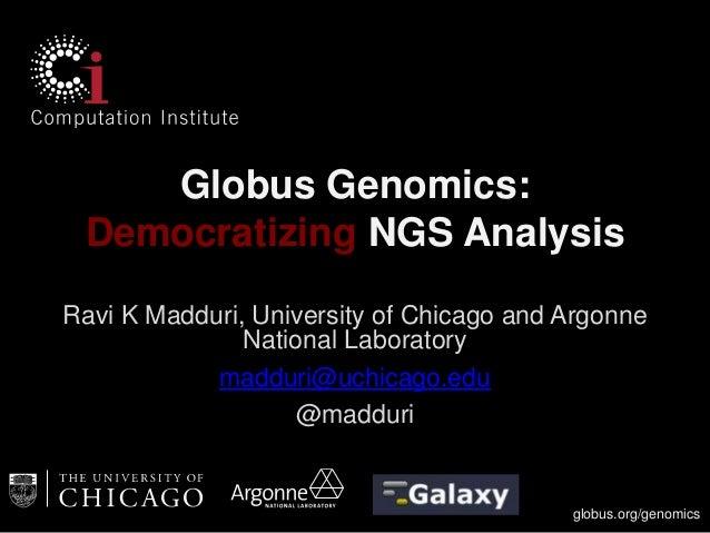 Globus Genomics: Democratizing NGS Analysis Ravi K Madduri, University of Chicago and Argonne National Laboratory madduri@...