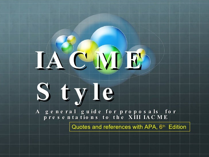 IACME Style  A  general  guide for proposals  for presentations to the XIII IACME Quotes and references with APA,   6 th  ...
