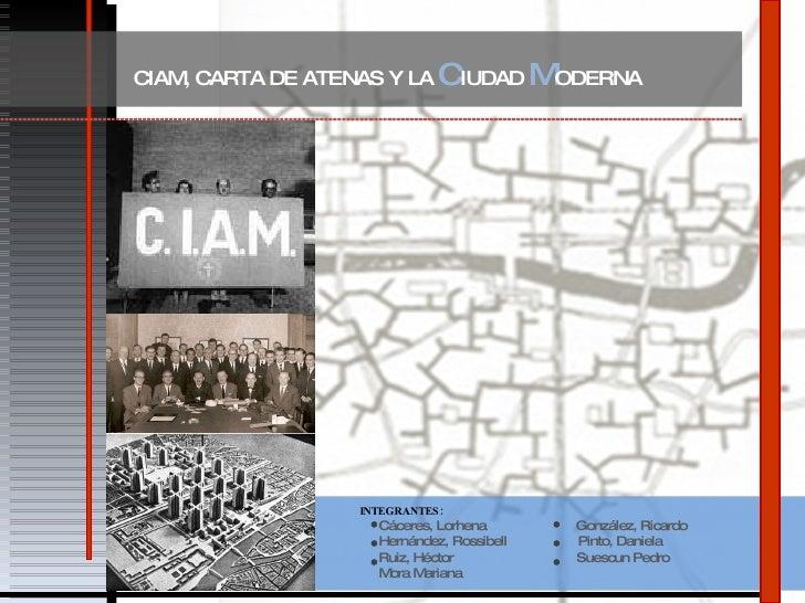 CIAM, CARTA DE ATENAS Y LA  C IUDAD  M ODERNA INTEGRANTES: Cáceres, Lorhena  González, Ricardo Hernández, Rossibell  Pinto...