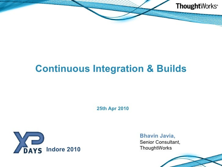 Continuous Integration & Builds <ul><li>25th Apr 2010 </li></ul>Bhavin Javia, Senior Consultant, ThoughtWorks Indore 2010