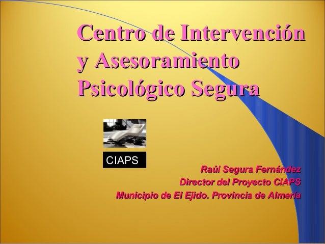Centro de Intervencióny AsesoramientoPsicológico Segura  CIAPS                       Raúl Segura Fernández                ...